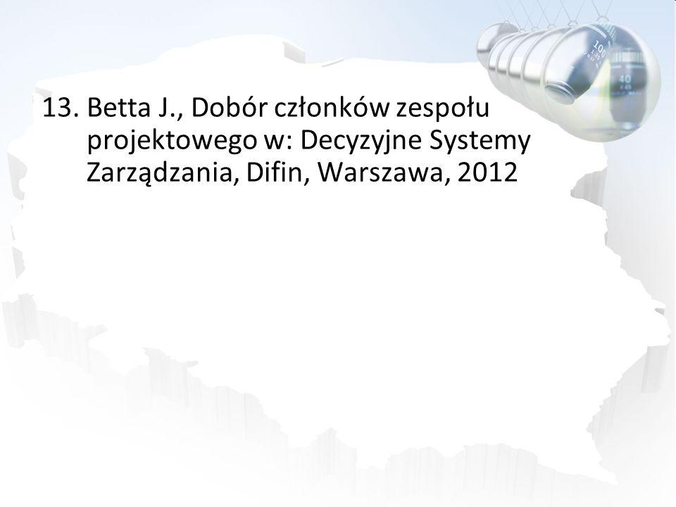 13.Betta J., Dobór członków zespołu projektowego w: Decyzyjne Systemy Zarządzania, Difin, Warszawa, 2012