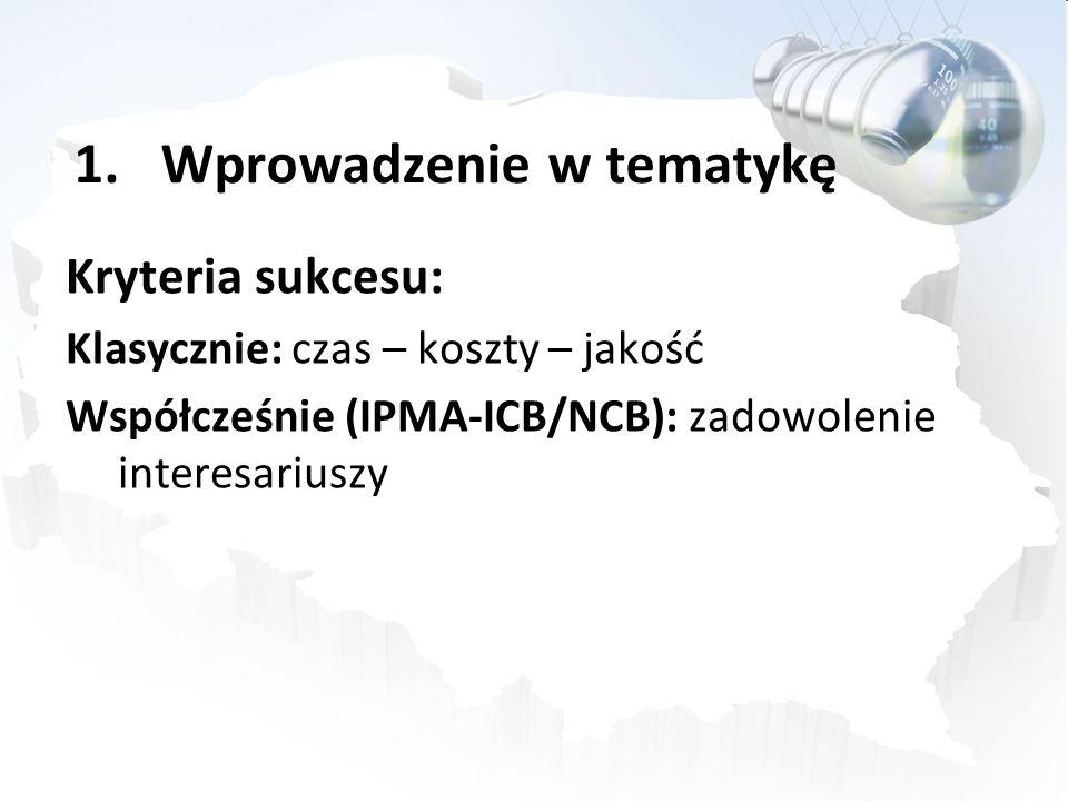 1.Wprowadzenie w tematykę Kryteria sukcesu: Klasycznie: czas – koszty – jakość Współcześnie (IPMA-ICB/NCB): zadowolenie interesariuszy