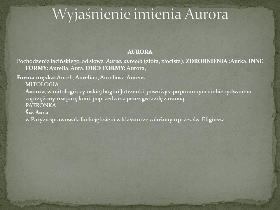 AURORA Pochodzenia łacińskiego, od słowa Aurea, aureola (złota, złocista). ZDROBNIENIA :Aurka. INNE FORMY: Aurelia, Aura. OBCE FORMY: Aurora, Forma mę