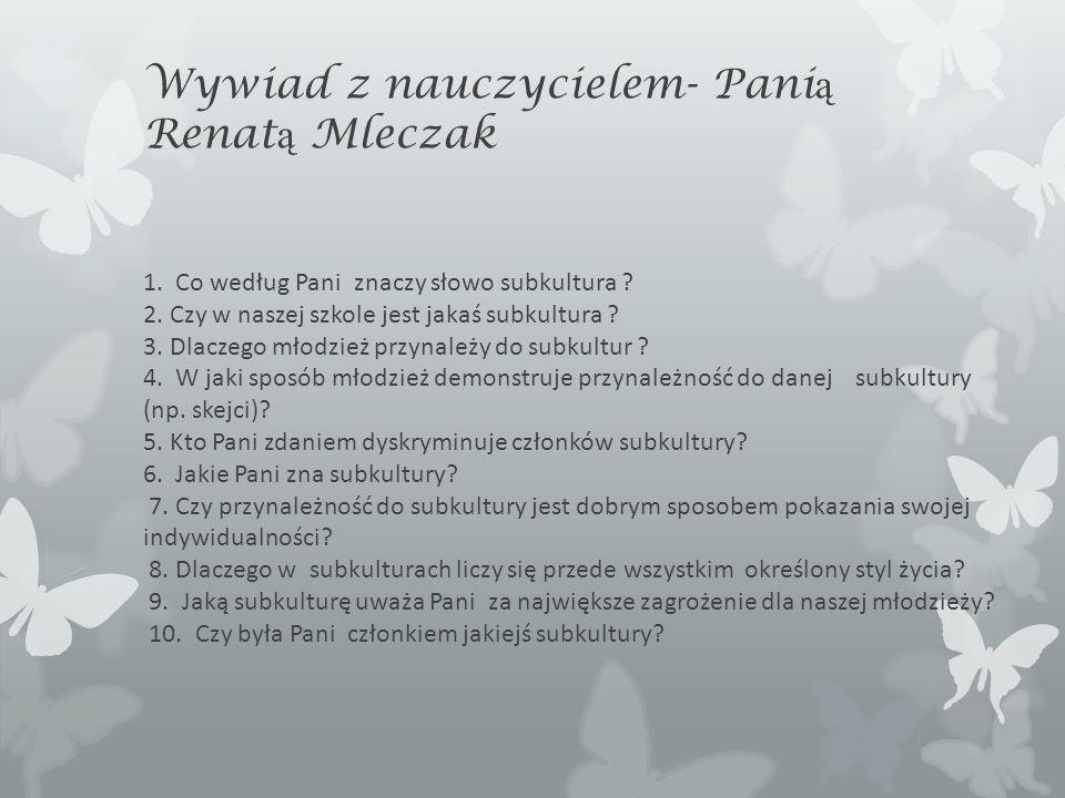 Wywiad z nauczycielem- Pani ą Renat ą Mleczak 1. Co według Pani znaczy słowo subkultura ? 2. Czy w naszej szkole jest jakaś subkultura ? 3. Dlaczego m