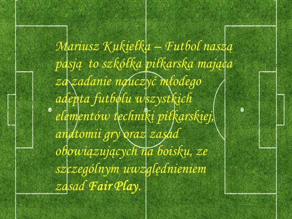 Mariusz Kukiełka – Futbol naszą pasją to szkółka piłkarska mająca za zadanie nauczyć młodego adepta futbolu wszystkich elementów techniki piłkarskiej,
