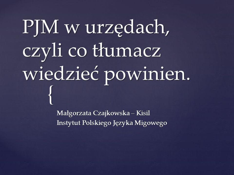 { PJM w urzędach, czyli co tłumacz wiedzieć powinien. Małgorzata Czajkowska – Kisil Instytut Polskiego Języka Migowego