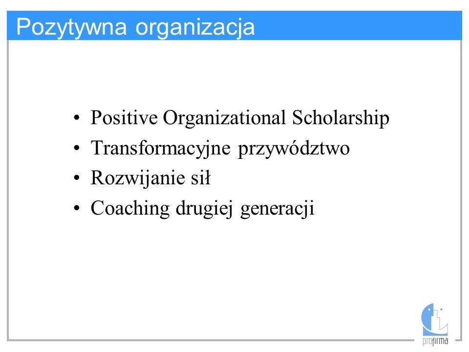 Pozytywna organizacja Positive Organizational Scholarship Transformacyjne przywództwo Rozwijanie sił Coaching drugiej generacji