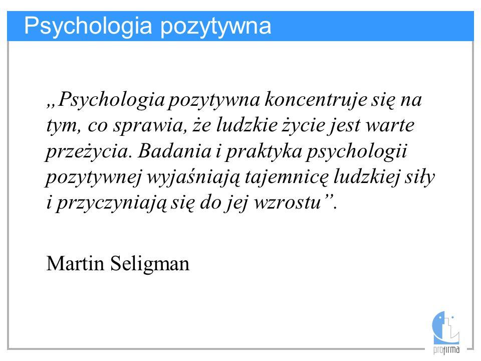 Psychologia pozytywna Trzy filary: –Pozytywne doświadczanie własnego życia –Pozytywne właściwości osoby –Pozytywne społeczeństwo