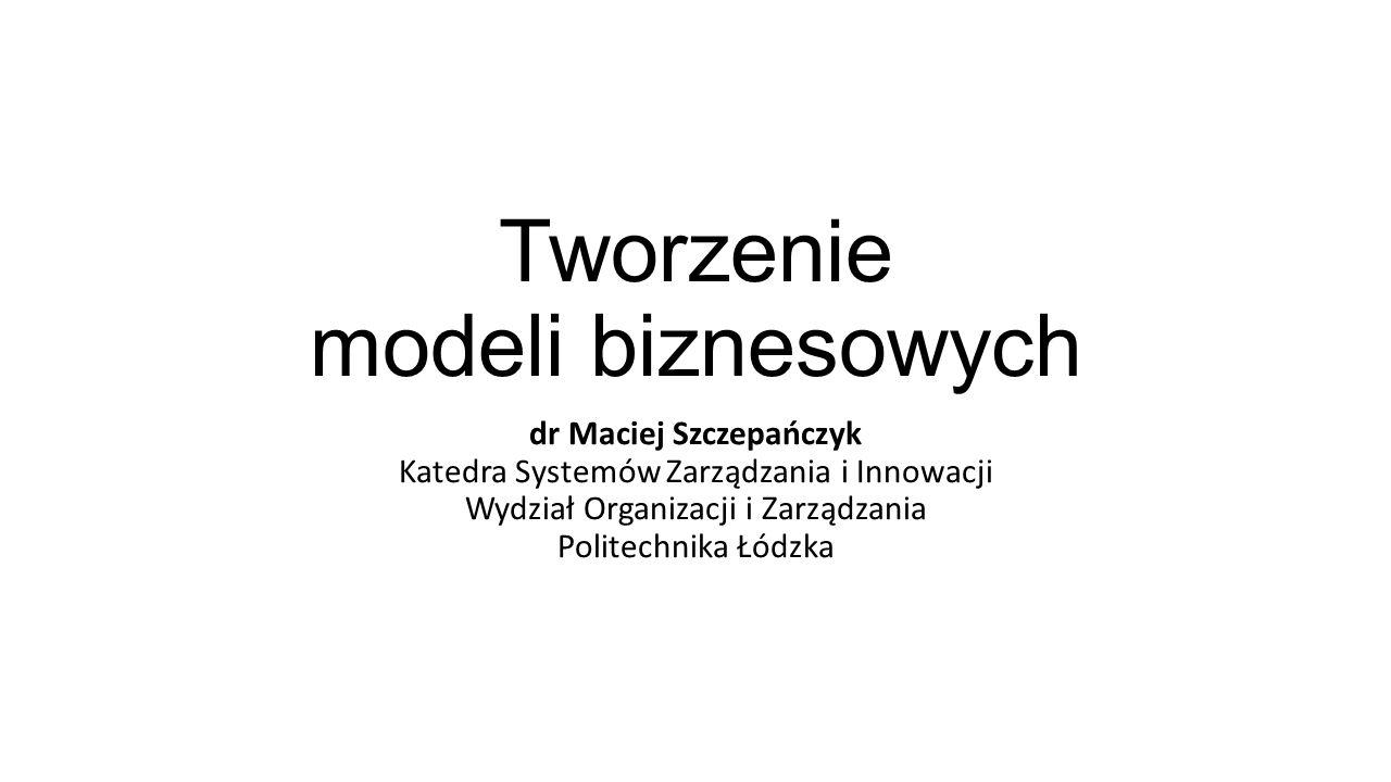 Tworzenie modeli biznesowych dr Maciej Szczepańczyk Katedra Systemów Zarządzania i Innowacji Wydział Organizacji i Zarządzania Politechnika Łódzka
