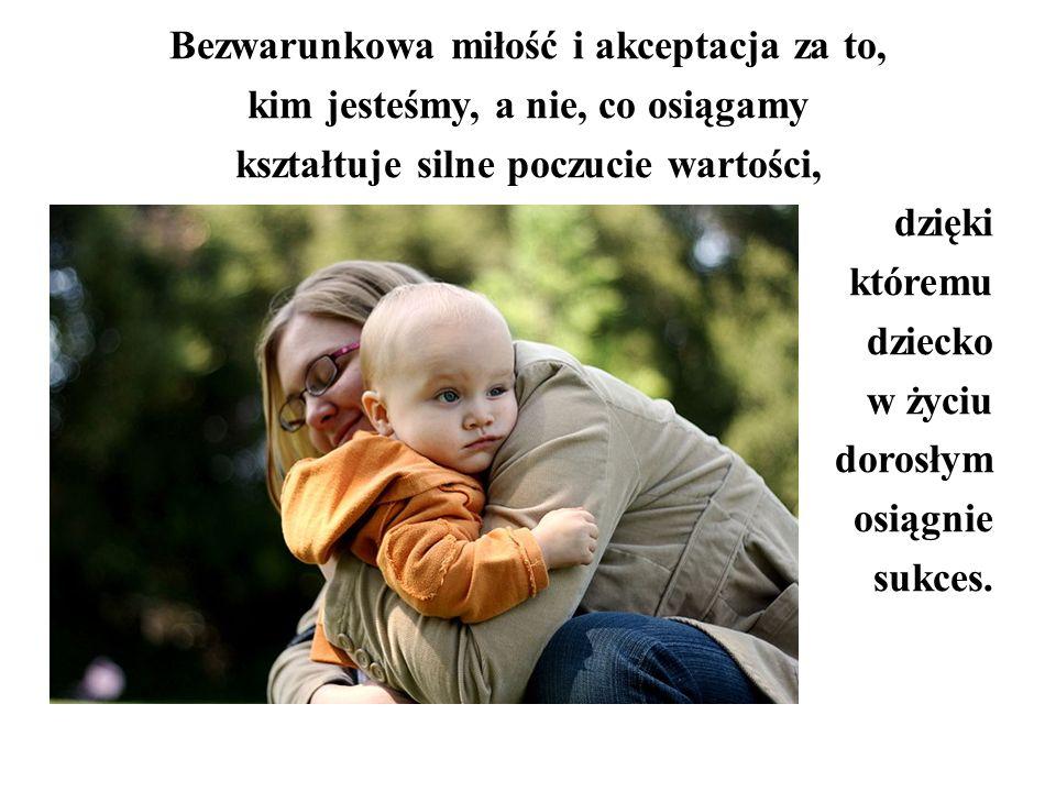 Bezwarunkowa miłość i akceptacja za to, kim jesteśmy, a nie, co osiągamy kształtuje silne poczucie wartości, dzięki któremu dziecko w życiu dorosłym o