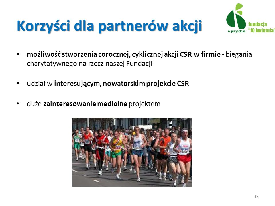 Korzyści dla partnerów akcji możliwość stworzenia corocznej, cyklicznej akcji CSR w firmie - biegania charytatywnego na rzecz naszej Fundacji udział w interesującym, nowatorskim projekcie CSR duże zainteresowanie medialne projektem 18