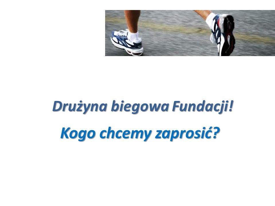 8 Kogo chcemy zaprosić? Drużyna biegowa Fundacji!