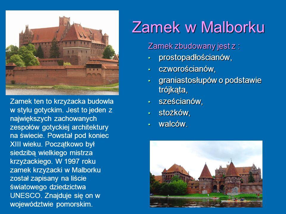 Zamek w Malborku Zamek w Malborku Zamek zbudowany jest z : prostopadłościanów, prostopadłościanów, czworościanów, czworościanów, graniastosłupów o pod