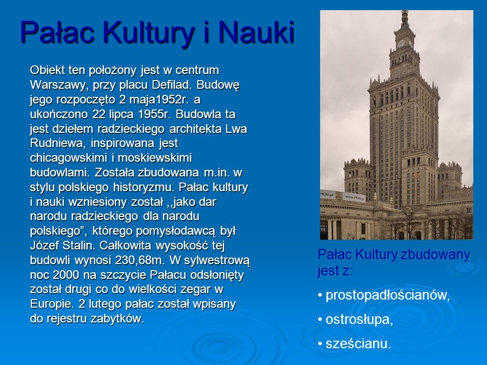 Pałac Kultury i Nauki Obiekt ten położony jest w centrum Warszawy, przy placu Defilad. Budowę jego rozpoczęto 2 maja1952r. a ukończono 22 lipca 1955r.