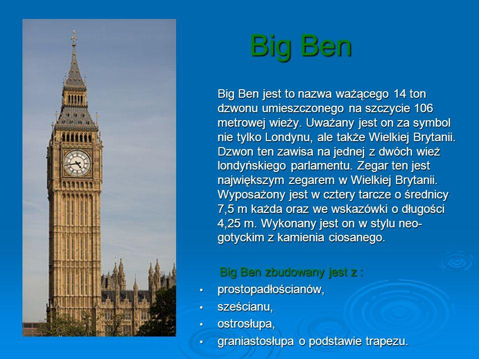 Big Ben Big Ben Big Ben jest to nazwa ważącego 14 ton dzwonu umieszczonego na szczycie 106 metrowej wieży. Uważany jest on za symbol nie tylko Londynu