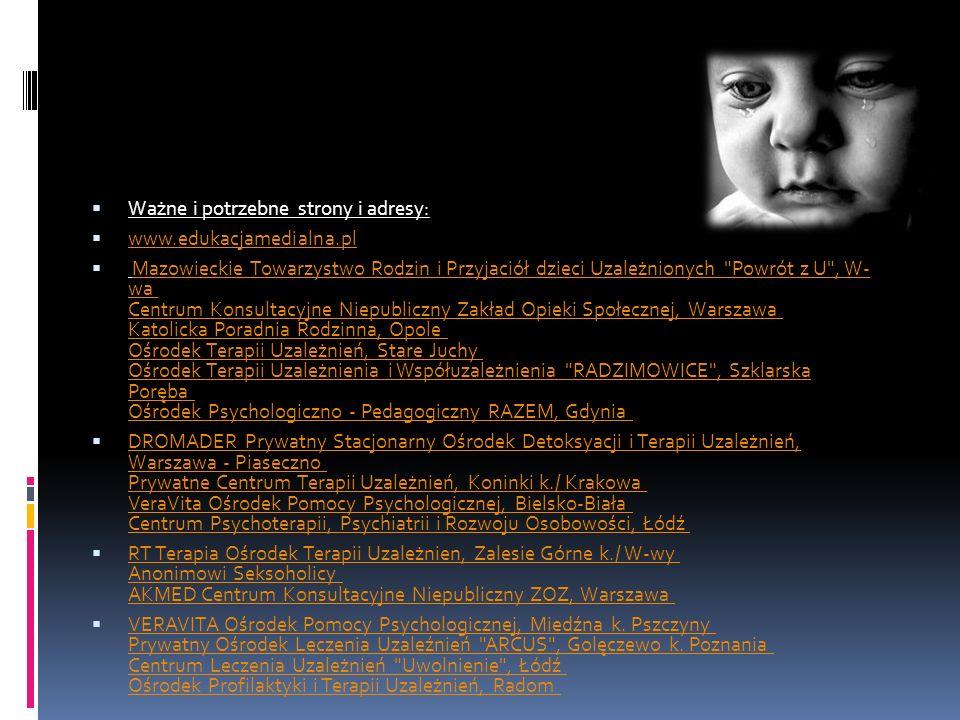 Ważne i potrzebne strony i adresy: www.edukacjamedialna.pl Mazowieckie Towarzystwo Rodzin i Przyjaciół dzieci Uzależnionych