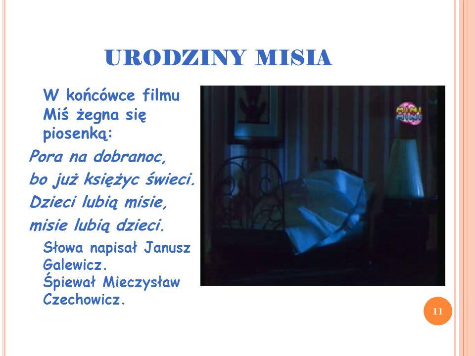 URODZINY MISIA 11 W końcówce filmu Miś żegna się piosenką: Pora na dobranoc, bo już księżyc świeci. Dzieci lubią misie, misie lubią dzieci. Słowa napi