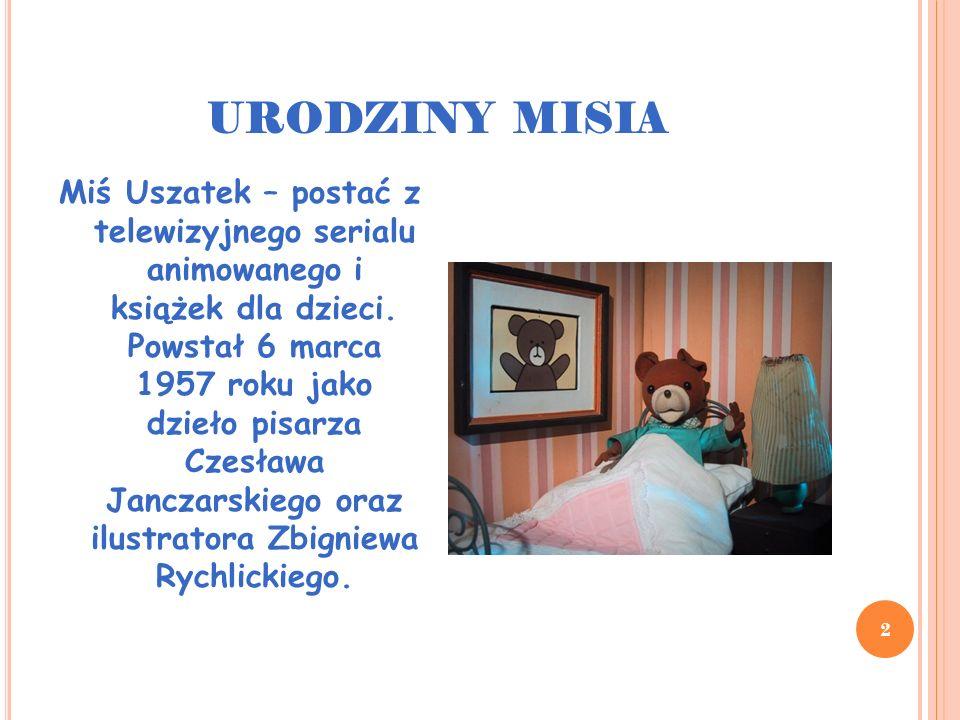 URODZINY MISIA 3 Początkowo Miś Uszatek gościł głównie w pisemku dla dzieci Miś , którego był patronem, później stał się bohaterem licznych książek, tłumaczonych również na obce języki.