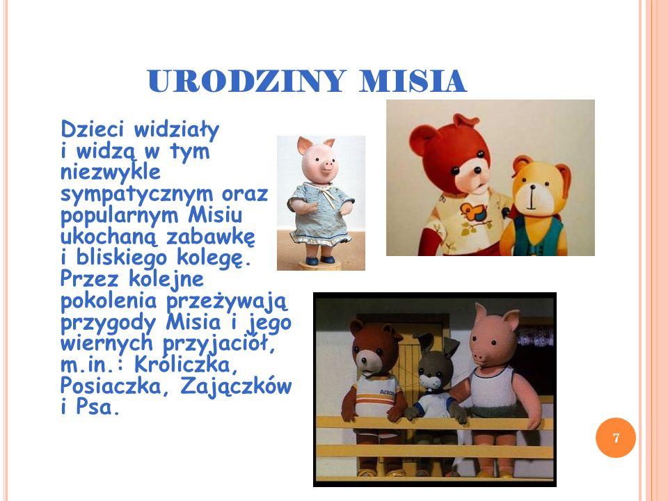 URODZINY MISIA 7 Dzieci widziały i widzą w tym niezwykle sympatycznym oraz popularnym Misiu ukochaną zabawkę i bliskiego kolegę. Przez kolejne pokolen