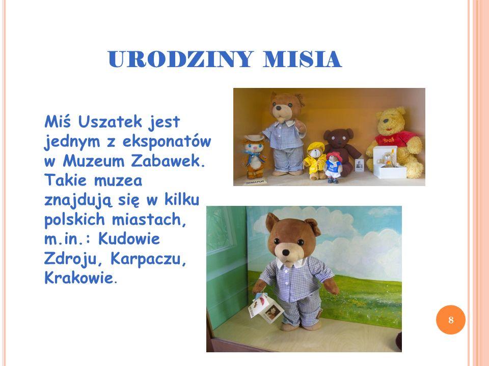URODZINY MISIA 8 Miś Uszatek jest jednym z eksponatów w Muzeum Zabawek. Takie muzea znajdują się w kilku polskich miastach, m.in.: Kudowie Zdroju, Kar