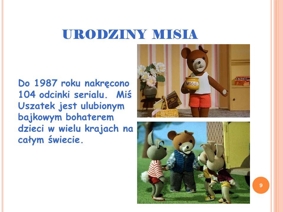 URODZINY MISIA 9 Do 1987 roku nakręcono 104 odcinki serialu. Miś Uszatek jest ulubionym bajkowym bohaterem dzieci w wielu krajach na całym świecie.