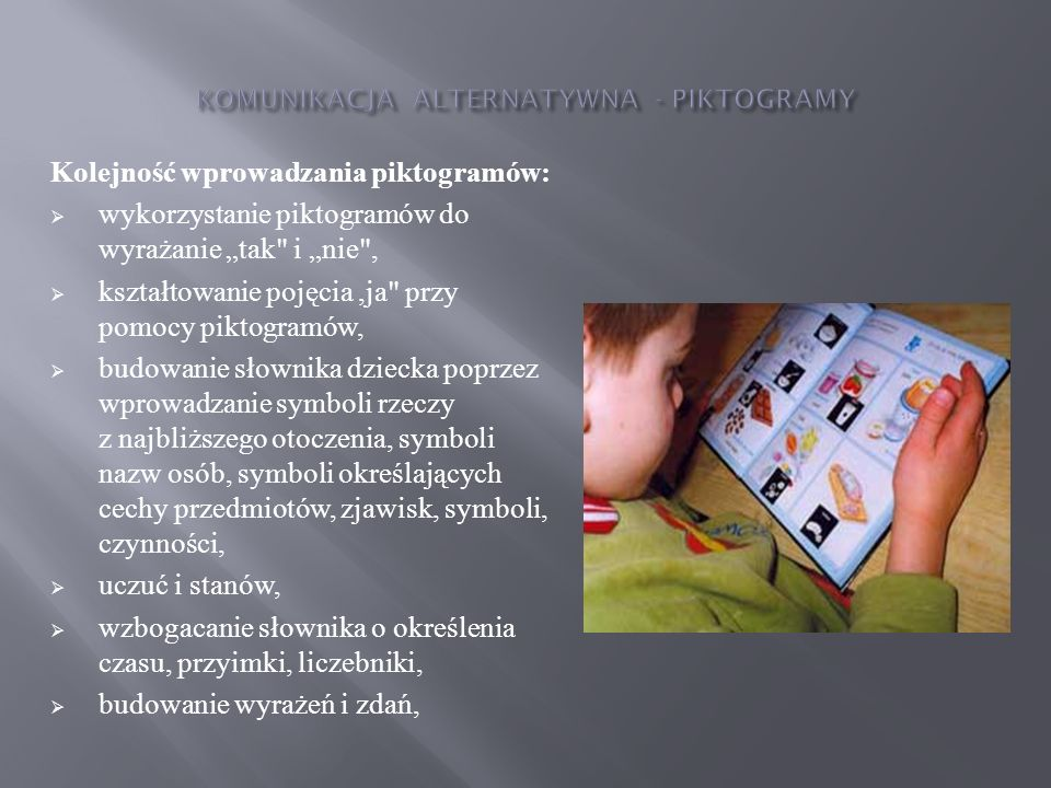Zapoznawanie dziecka ze słowami (symbolami-piktogramami) odbywa się poprzez wykonywanie następujących ćwiczeń: dopasowywanie, czyli łączenie piktogramu z konkretem, dopasowywanie, czyli łączenie piktogramu z ilustracją, łączenie dwóch takich samych piktogramów, łączenie dwóch jednakowych piktogramów, ale o różnych rozmiarach, wybieranie spośród dwóch lub większej ilości piktogramów konkretnego wymienionego przez nauczyciela piktogramu, ćwiczenie rozumienia znaczeń symboli poprzez tworzenie z piktogramów prostych dobieranek kojarzeniowych, etykietując za pomocą piktogramów słowa wprowadzanych piosenek tematycznych, rozmowy z dzieckiem na określony temat; wybieranie słów spośród piktogramów dotyczących tematu rozmowy,
