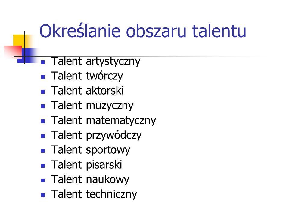 Określanie obszaru talentu Talent artystyczny Talent twórczy Talent aktorski Talent muzyczny Talent matematyczny Talent przywódczy Talent sportowy Tal