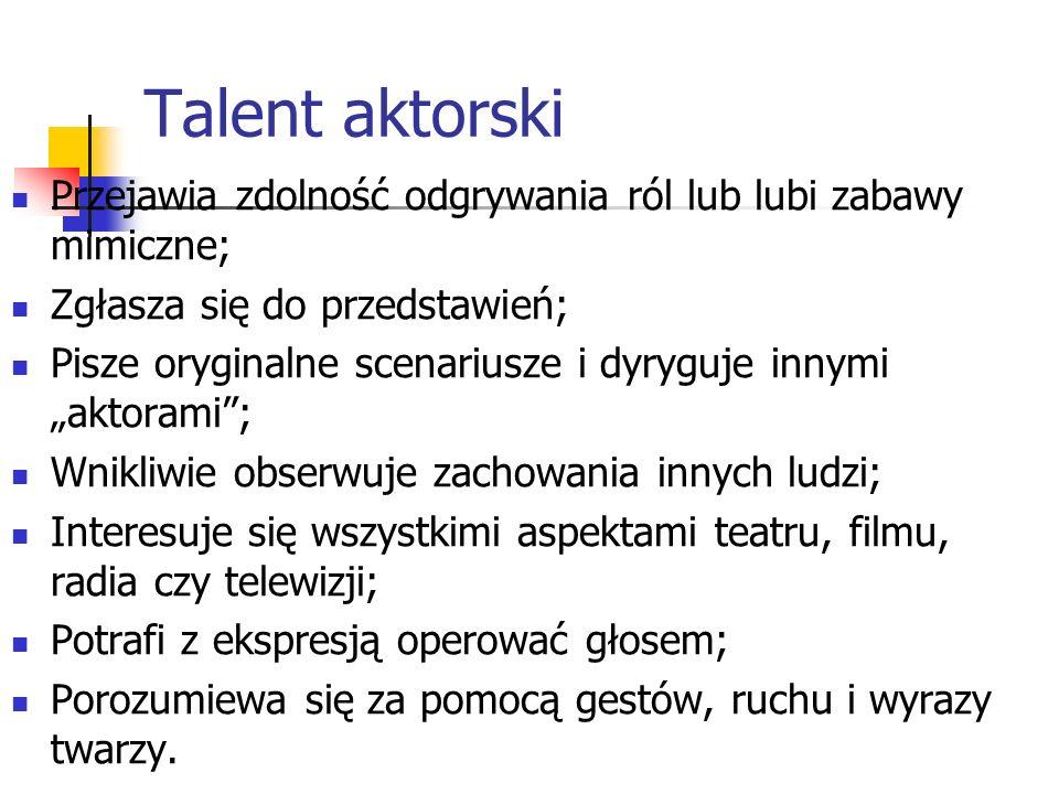 Talent aktorski Przejawia zdolność odgrywania ról lub lubi zabawy mimiczne; Zgłasza się do przedstawień; Pisze oryginalne scenariusze i dyryguje innym