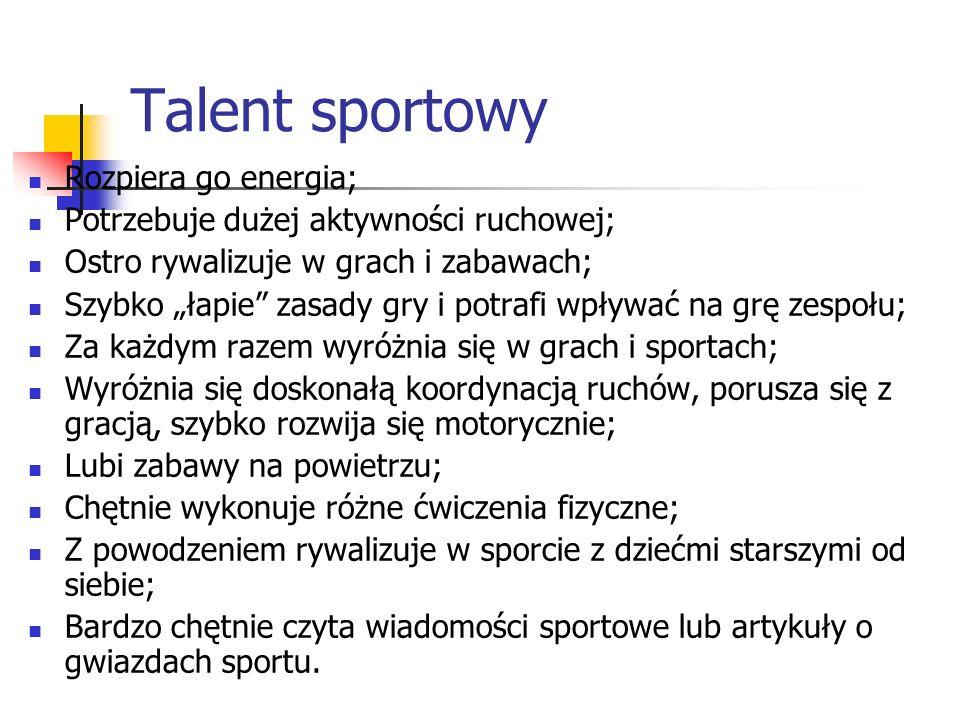 Talent sportowy Rozpiera go energia; Potrzebuje dużej aktywności ruchowej; Ostro rywalizuje w grach i zabawach; Szybko łapie zasady gry i potrafi wpływać na grę zespołu; Za każdym razem wyróżnia się w grach i sportach; Wyróżnia się doskonałą koordynacją ruchów, porusza się z gracją, szybko rozwija się motorycznie; Lubi zabawy na powietrzu; Chętnie wykonuje różne ćwiczenia fizyczne; Z powodzeniem rywalizuje w sporcie z dziećmi starszymi od siebie; Bardzo chętnie czyta wiadomości sportowe lub artykuły o gwiazdach sportu.