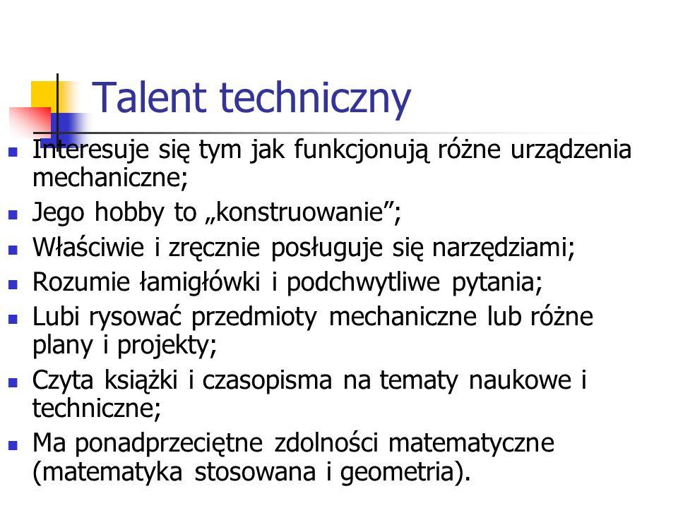 Talent techniczny Interesuje się tym jak funkcjonują różne urządzenia mechaniczne; Jego hobby to konstruowanie; Właściwie i zręcznie posługuje się nar