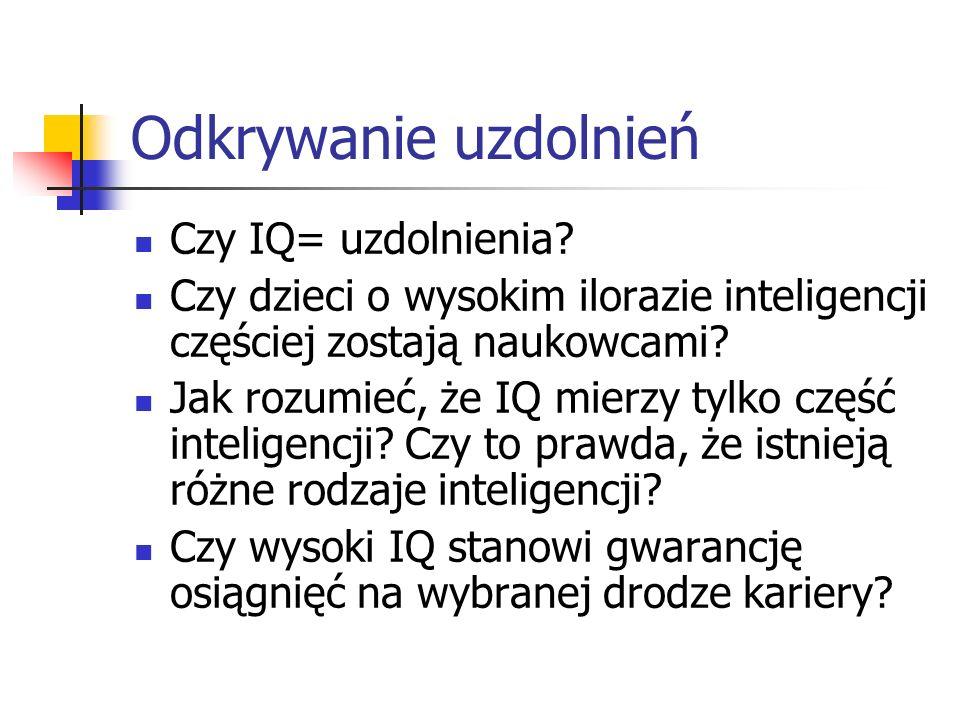 Odkrywanie uzdolnień Czy IQ= uzdolnienia? Czy dzieci o wysokim ilorazie inteligencji częściej zostają naukowcami? Jak rozumieć, że IQ mierzy tylko czę