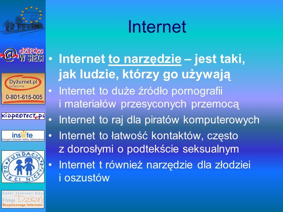 Internet Internet to narzędzie – jest taki, jak ludzie, którzy go używają Internet to duże źródło pornografii i materiałów przesyconych przemocą Internet to raj dla piratów komputerowych Internet to łatwość kontaktów, często z dorosłymi o podtekście seksualnym Internet t również narzędzie dla złodziei i oszustów