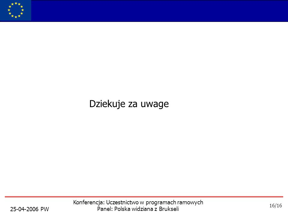25-04-2006 PW Konferencja: Uczestnictwo w programach ramowych Panel: Polska widziana z Brukseli Dziekuje za uwage 16/16