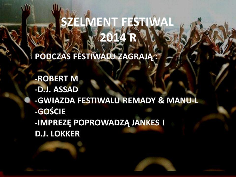 SZELMENT FESTIWAL 2014 R PODCZAS FESTIWALU ZAGRAJĄ : -ROBERT M -D.J. ASSAD -GWIAZDA FESTIWALU REMADY & MANU-L -GOŚCIE -IMPREZĘ POPROWADZĄ JANKES I D.J
