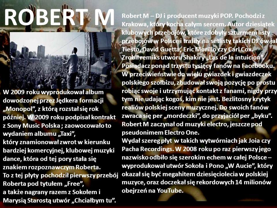 ROBERT M Robert M – DJ i producent muzyki POP. Pochodzi z Krakowa, który kocha całym sercem. Autor dziesiątek klubowych przebojów, które zdobyły sztur