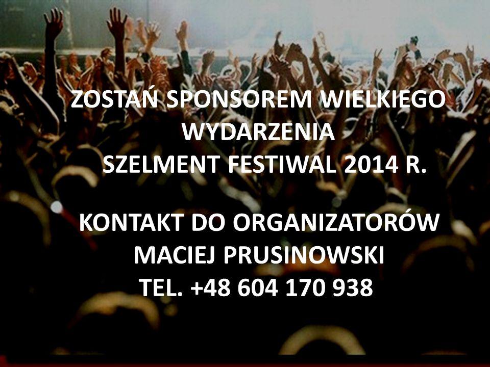 ZOSTAŃ SPONSOREM WIELKIEGO WYDARZENIA SZELMENT FESTIWAL 2014 R. KONTAKT DO ORGANIZATORÓW MACIEJ PRUSINOWSKI TEL. +48 604 170 938