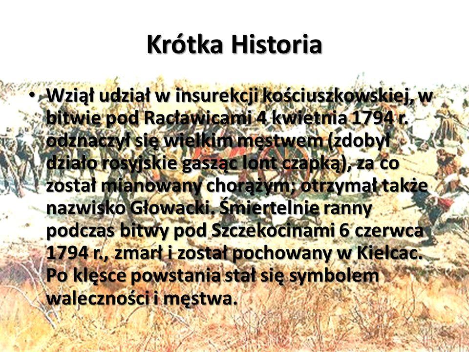 Krótka Historia Wziął udział w insurekcji kościuszkowskiej, w bitwie pod Racławicami 4 kwietnia 1794 r.