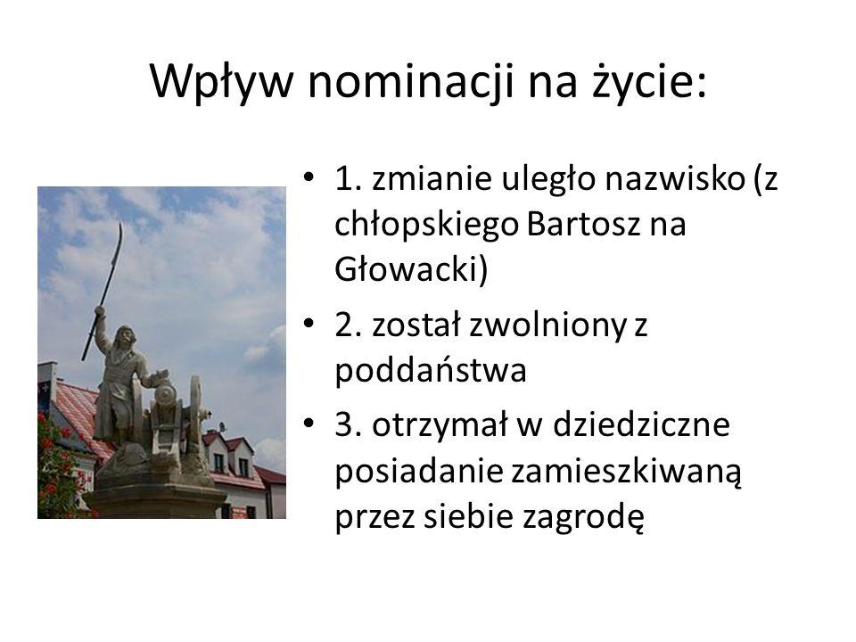 Wpływ nominacji na życie: 1.zmianie uległo nazwisko (z chłopskiego Bartosz na Głowacki) 2.