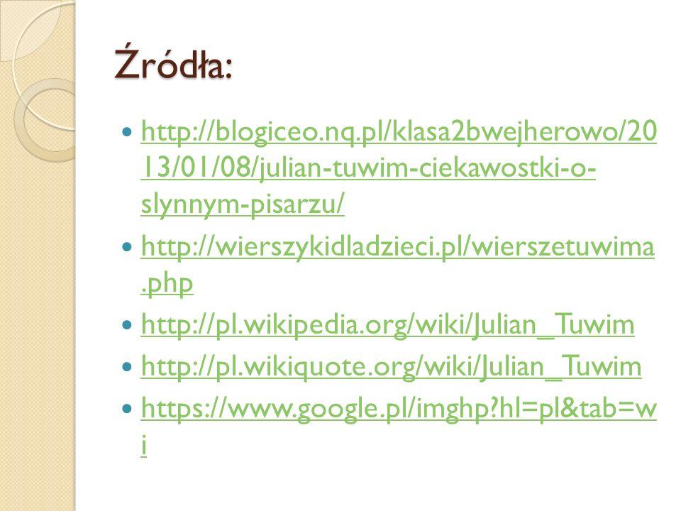 Źródła: http://blogiceo.nq.pl/klasa2bwejherowo/20 13/01/08/julian-tuwim-ciekawostki-o- slynnym-pisarzu/ http://blogiceo.nq.pl/klasa2bwejherowo/20 13/0