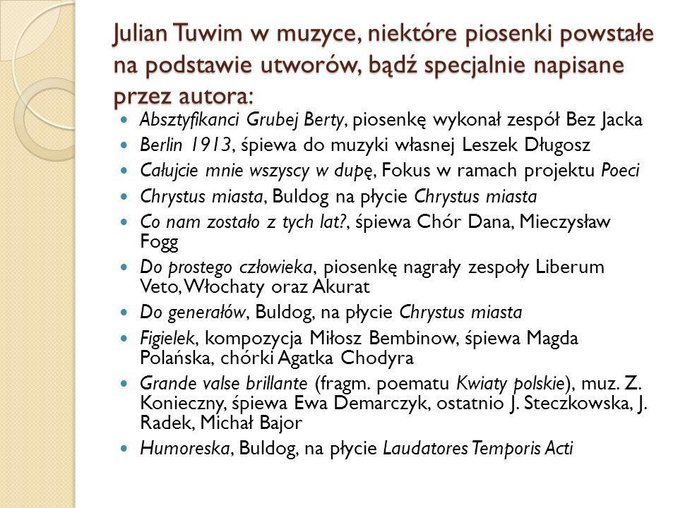 Julian Tuwim w muzyce, niektóre piosenki powstałe na podstawie utworów, bądź specjalnie napisane przez autora: Absztyfikanci Grubej Berty, piosenkę wy