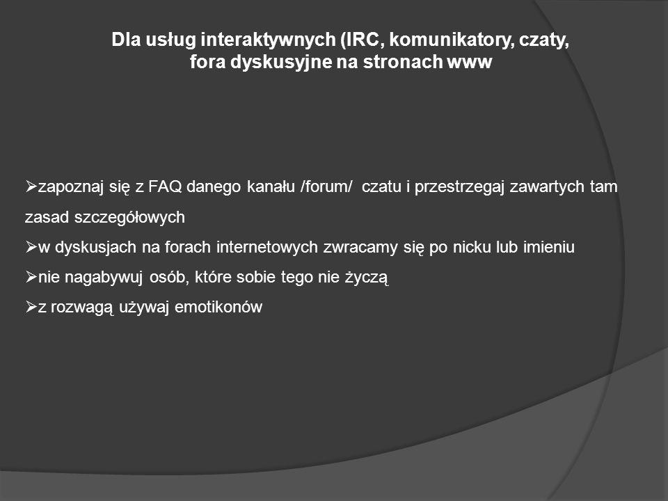 Dla usług interaktywnych (IRC, komunikatory, czaty, fora dyskusyjne na stronach www zapoznaj się z FAQ danego kanału /forum/ czatu i przestrzegaj zawartych tam zasad szczegółowych w dyskusjach na forach internetowych zwracamy się po nicku lub imieniu nie nagabywuj osób, które sobie tego nie życzą z rozwagą używaj emotikonów
