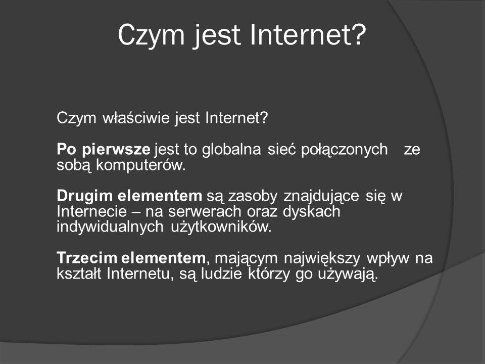 Czym jest Internet? Czym właściwie jest Internet? Po pierwsze jest to globalna sieć połączonych ze sobą komputerów. Drugim elementem są zasoby znajduj