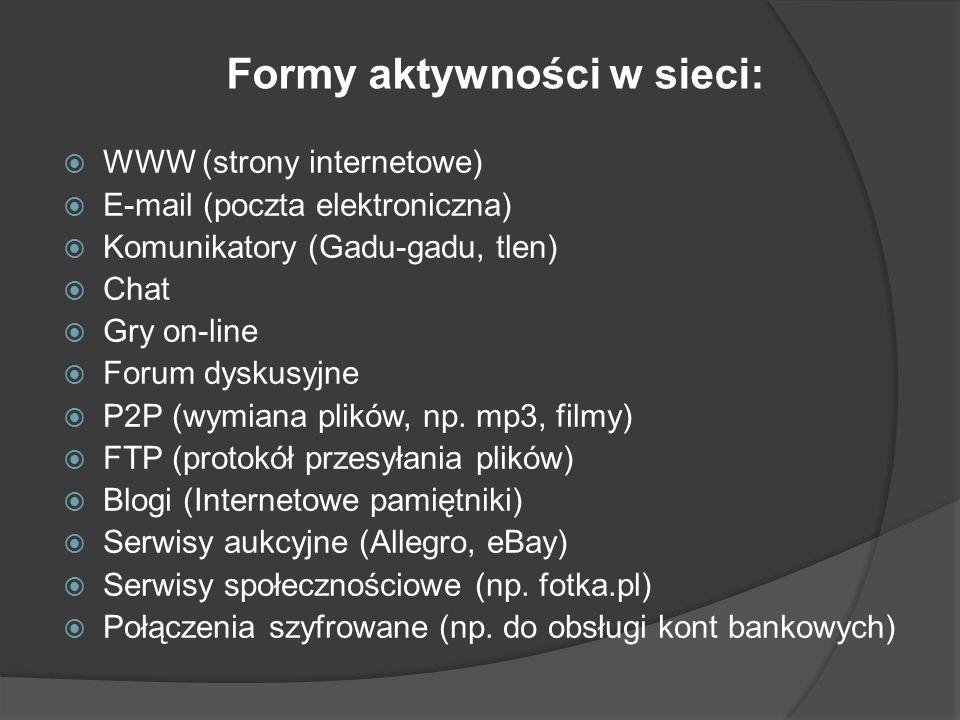 Formy aktywności w sieci: WWW (strony internetowe) E-mail (poczta elektroniczna) Komunikatory (Gadu-gadu, tlen) Chat Gry on-line Forum dyskusyjne P2P (wymiana plików, np.