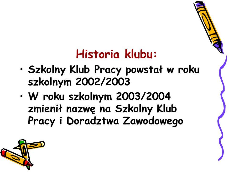 Historia klubu: Szkolny Klub Pracy powstał w roku szkolnym 2002/2003 W roku szkolnym 2003/2004 zmienił nazwę na Szkolny Klub Pracy i Doradztwa Zawodow
