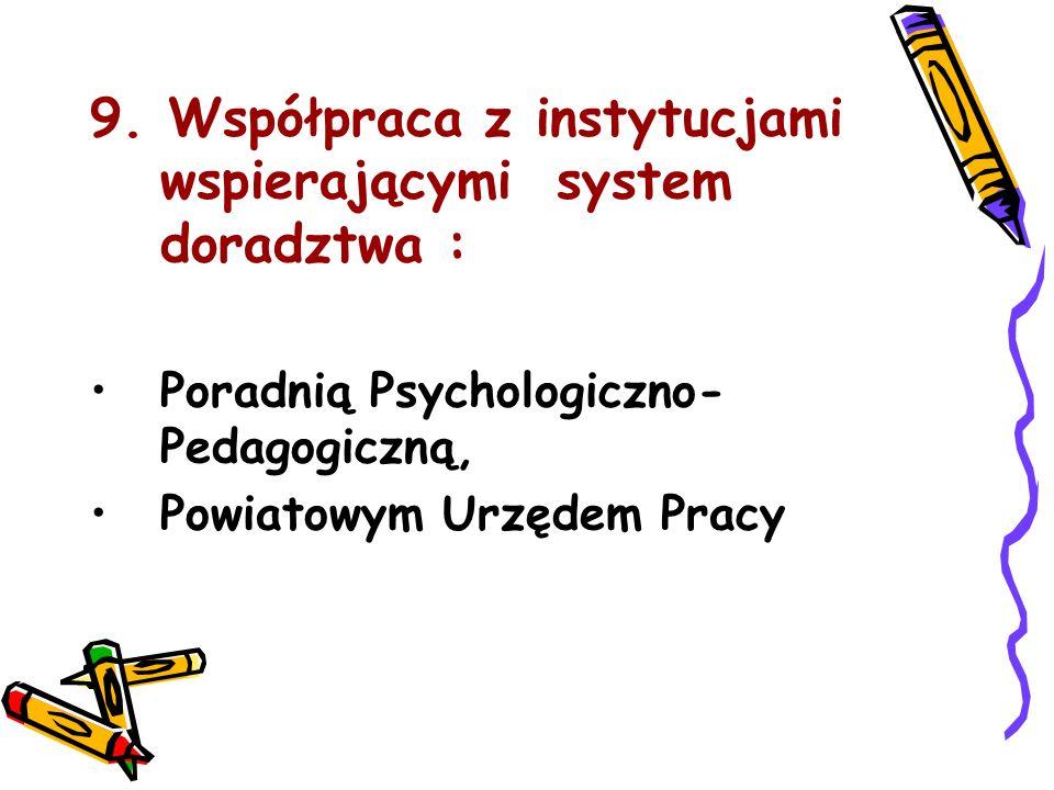 9. Współpraca z instytucjami wspierającymi system doradztwa : Poradnią Psychologiczno- Pedagogiczną, Powiatowym Urzędem Pracy
