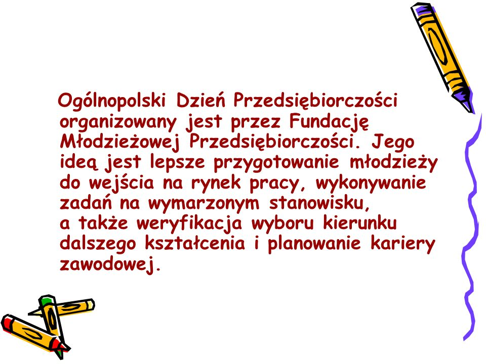 Ogólnopolski Dzień Przedsiębiorczości organizowany jest przez Fundację Młodzieżowej Przedsiębiorczości. Jego ideą jest lepsze przygotowanie młodzieży
