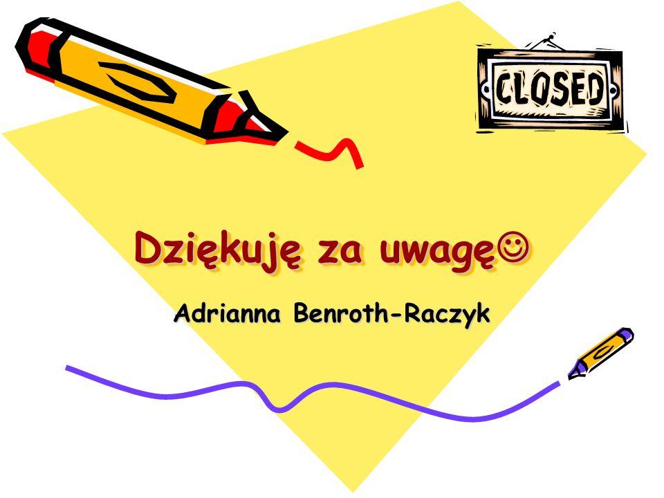 Dziękuję za uwagę Dziękuję za uwagę Adrianna Benroth-Raczyk