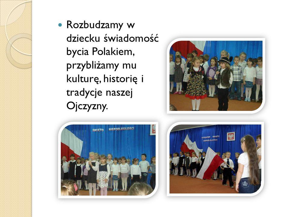 Rozbudzamy w dziecku świadomość bycia Polakiem, przybliżamy mu kulturę, historię i tradycje naszej Ojczyzny.