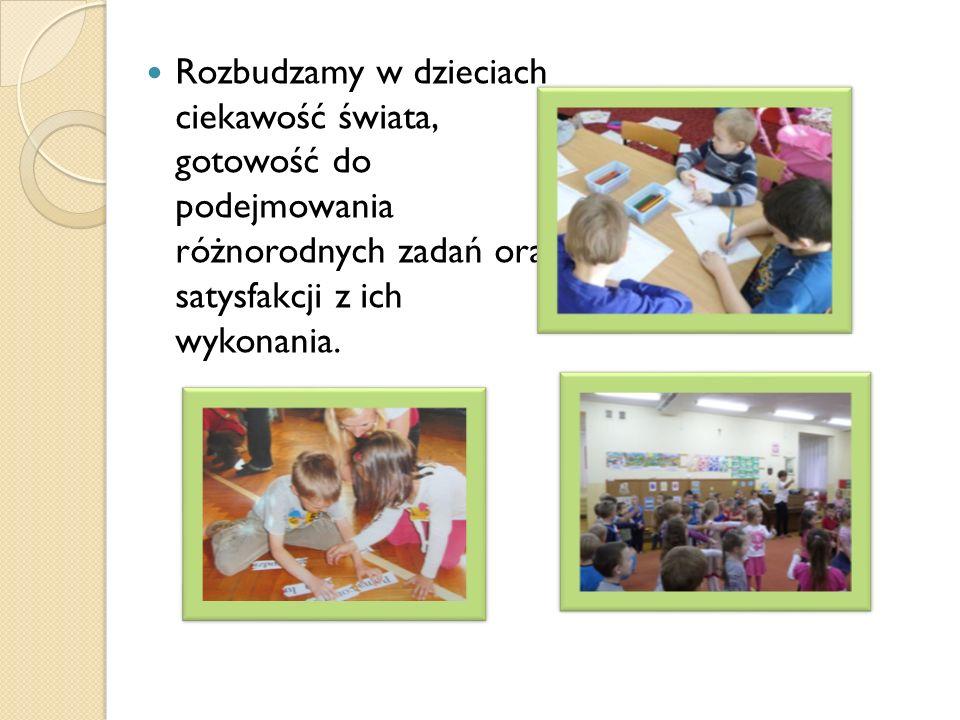 Rozbudzamy w dzieciach ciekawość świata, gotowość do podejmowania różnorodnych zadań oraz satysfakcji z ich wykonania.