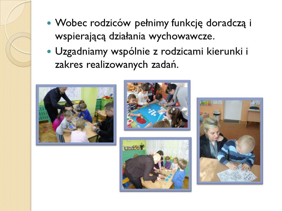 Wobec rodziców pełnimy funkcję doradczą i wspierającą działania wychowawcze.