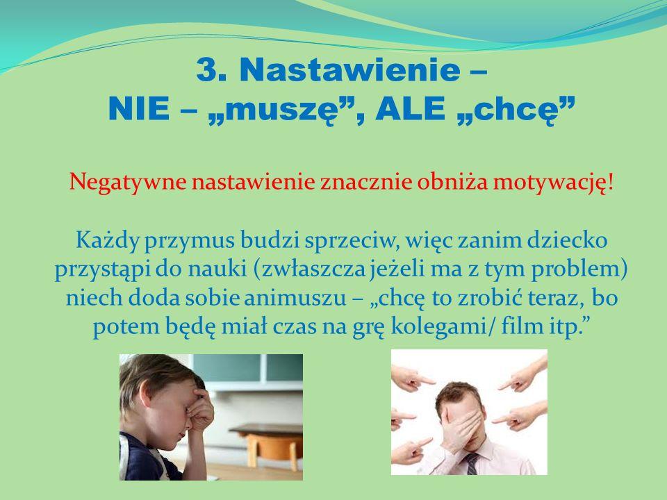 3. Nastawienie – NIE – muszę, ALE chcę Negatywne nastawienie znacznie obniża motywację! Każdy przymus budzi sprzeciw, więc zanim dziecko przystąpi do