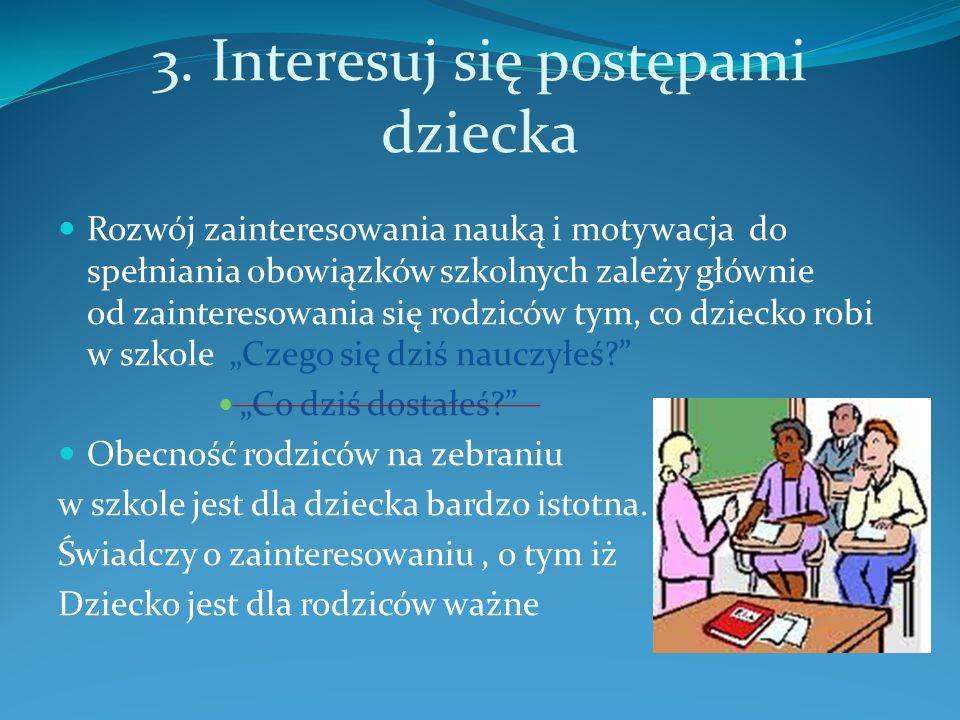3. Interesuj się postępami dziecka Rozwój zainteresowania nauką i motywacja do spełniania obowiązków szkolnych zależy głównie od zainteresowania się r