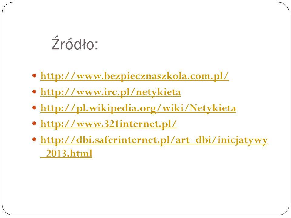 Źródło: http://www.bezpiecznaszkola.com.pl/ http://www.irc.pl/netykieta http://pl.wikipedia.org/wiki/Netykieta http://www.321internet.pl/ http://dbi.saferinternet.pl/art_dbi/inicjatywy _2013.html http://dbi.saferinternet.pl/art_dbi/inicjatywy _2013.html