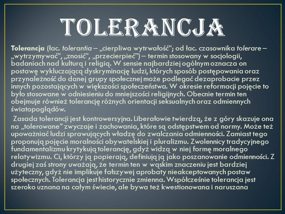 Tolerancja (łac. tolerantia – cierpliwa wytrwałość; od łac. czasownika tolerare – wytrzymywać, znosić, przecierpieć) – termin stosowany w socjologii,